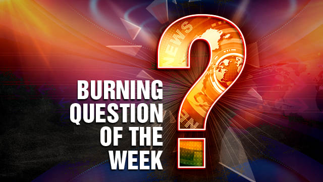 Burning question of the week